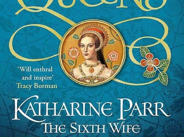 Six Tudor Queens: Katharine Parr, The Sixth Wife  Alison Weir